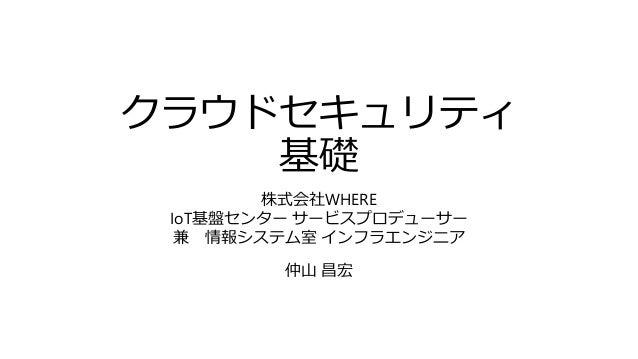 クラウドセキュリティ 基礎 株式会社WHERE IoT基盤センター サービスプロデューサー 兼 情報システム室 インフラエンジニア 仲山 昌宏