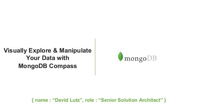 """Visually Explore & Manipulate Your Data with MongoDB Compass { name : """"David Lutz"""", role : """"Senior Solution Architect"""" }"""