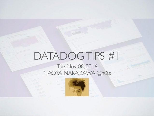 DATADOGTIPS #1 Tue Nov 08, 2016 NAOYA NAKAZAWA @n0ts