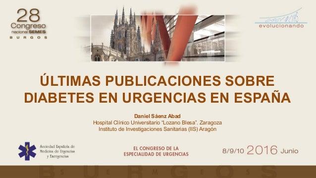 """ÚLTIMAS PUBLICACIONES SOBRE DIABETES EN URGENCIAS EN ESPAÑA Daniel Sáenz Abad Hospital Clínico Universitario """"Lozano Blesa..."""