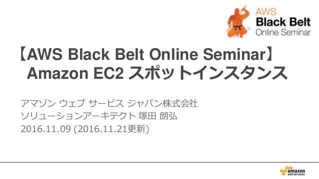 【AWS Black Belt Online Seminar】 Amazon EC2 スポットインスタンス アマゾン ウェブ サービス ジャパン株式会社 ソリューションアーキテクト 塚田 朗弘 2016.11.09 (2016.11.21更新)