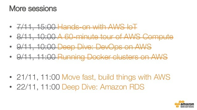 More sessions • 7/11, 15:00 Hands-on with AWS IoT • 8/11, 10:00 A 60-minute tour of AWS Compute • 9/11, 10:00 Deep Dive...