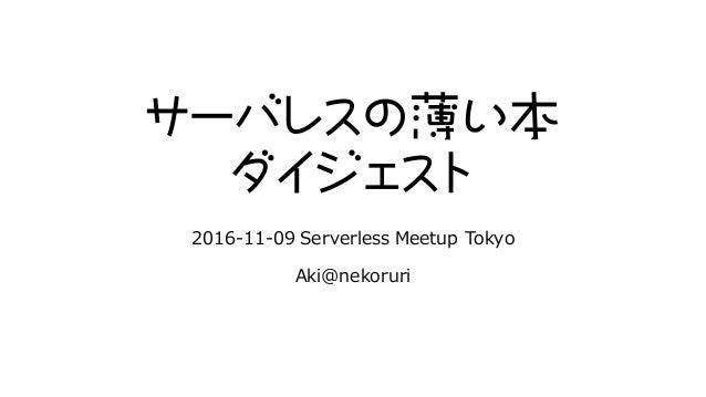 サーバレスの薄い本 ダイジェスト 2016-11-09 Serverless Meetup Tokyo Aki@nekoruri