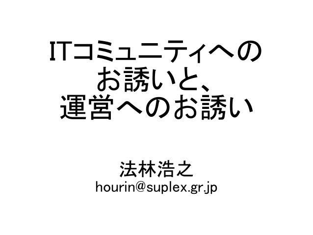 ITコミュニティへの お誘いと、 運営へのお誘い 法林浩之 hourin@suplex.gr.jp