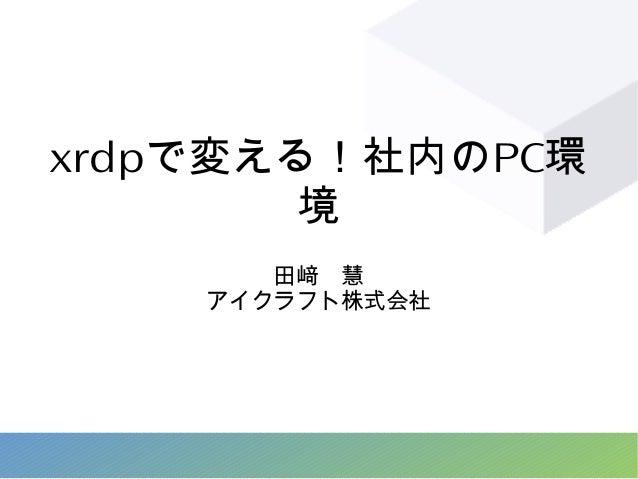 xrdpで変える!社内のPC環 境 田﨑 慧 アイクラフト株式会社