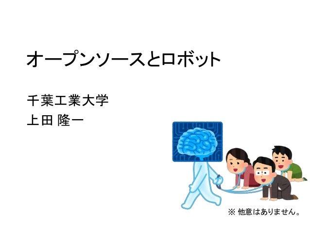 オープンソースとロボット 千葉工業大学 上田 隆一 ※ 他意はありません。