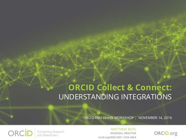ORCID Collect & Connect: UNDERSTANDING INTEGRATIONS ORCID ABU DHABI WORKSHOP | NOVEMBER 14, 2016 MATTHEW BUYS orcid.org/00...