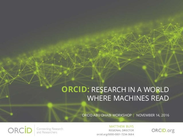 ORCID: RESEARCH IN A WORLD WHERE MACHINES READ ORCID ABU DHABI WORKSHOP | NOVEMBER 14, 2016 MATTHEW BUYS orcid.org/0000-00...