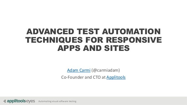 Automating visual software testing ADVANCED TEST AUTOMATION TECHNIQUES FOR RESPONSIVE APPS AND SITES Adam Carmi (@carmiada...