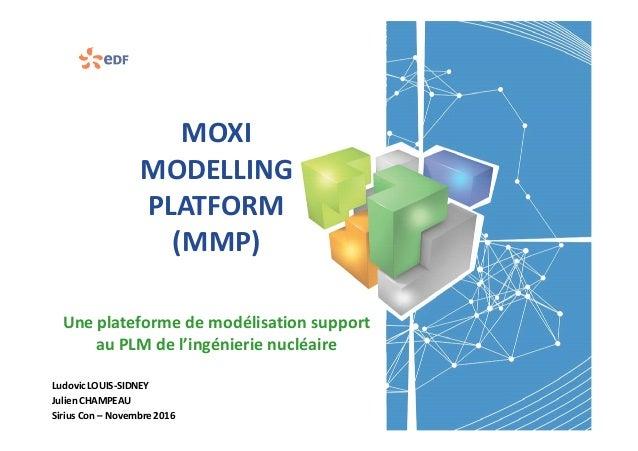 MOXI MODELLING PLATFORM (MMP) Une plateforme de modélisation support au PLM de l'ingénierie nucléaire Ludovic LOUIS-SIDNEY...