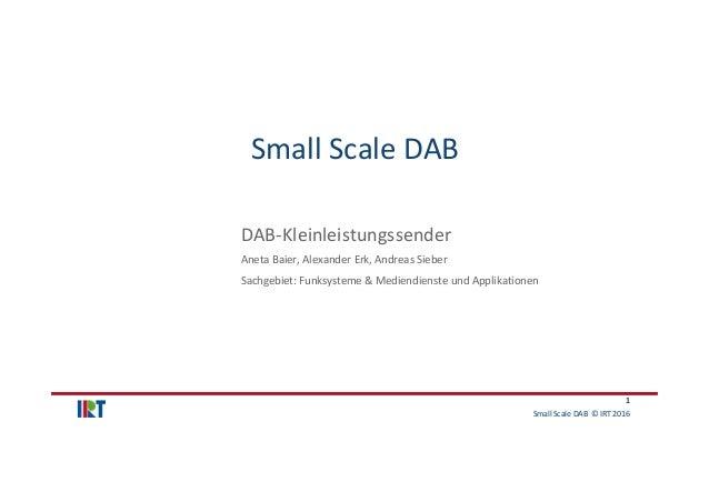 SmallScaleDAB ©IRT2016 1 SmallScaleDAB DAB‐Kleinleistungssender AnetaBaier,AlexanderErk,AndreasSieber Sachgeb...