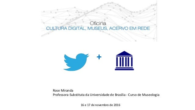 + Rose Miranda Professora-Substituta da Universidade de Brasília - Curso de Museologia 16 e 17 de novembro de 2016