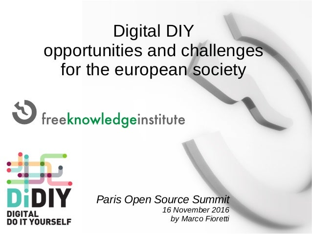 Digital DIY opportunities and challenges for the european society Paris Open Source Summit 16 November 2016 by Marco Fiore...