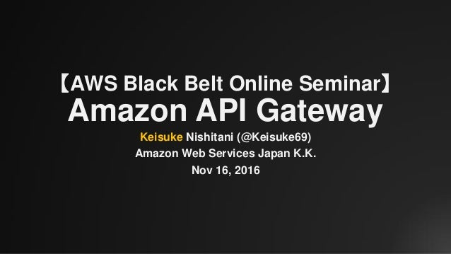 【AWS Black Belt Online Seminar】 Amazon API Gateway Keisuke Nishitani (@Keisuke69) Amazon Web Services Japan K.K. Nov 16, 2...