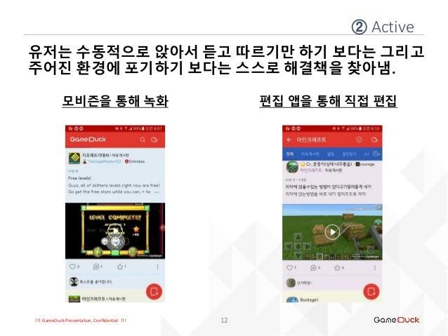!!! GameDuck Presentation, Confidential !!! 유저는 수동적으로 앉아서 듣고 따르기만 하기 보다는 그리고 주어진 환경에 포기하기 보다는 스스로 해결책을 찾아냄. 모비즌을 통해 녹화 ② A...