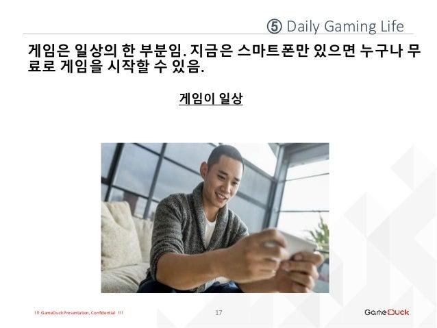 !!! GameDuck Presentation, Confidential !!! 게임은 일상의 한 부분임. 지금은 스마트폰만 있으면 누구나 무 료로 게임을 시작할 수 있음. 게임이 일상 17 ⑤ Daily Gaming L...