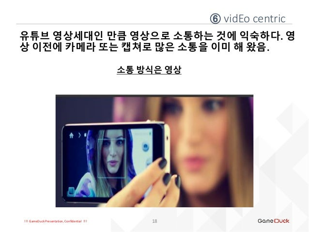 !!! GameDuck Presentation, Confidential !!! 유튜브 영상세대인 만큼 영상으로 소통하는 것에 익숙하다. 영 상 이전에 카메라 또는 캡쳐로 많은 소통을 이미 해 왔음. 소통 방식은 영상 1...