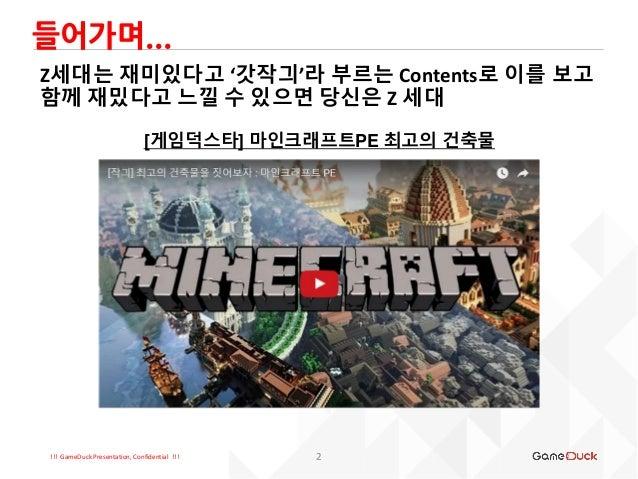 !!! GameDuck Presentation, Confidential !!! 들어가며... 2 Z세대는 재미있다고 '갓작긔'라 부르는 Contents로 이를 보고 함께 재밌다고 느낄 수 있으면 당신은 Z 세대 [게임덕...