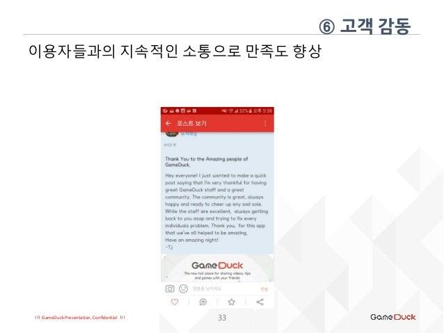 !!! GameDuck Presentation, Confidential !!! 33 이용자들과의 지속적인 소통으로 만족도 향상 ⑥ 고객 감동