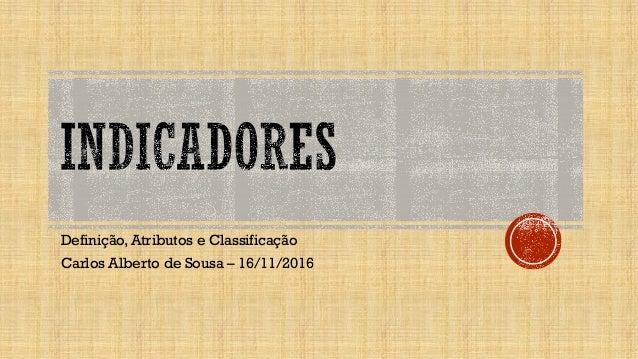 Definição, Atributos e Classificação Carlos Alberto de Sousa – 16/11/2016
