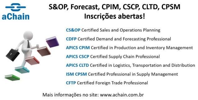S&OP, Forecast, APICS (CPIM, CSCP, CLTD), ISM CPSM, CFTP Foreign Trade. Agenda e inscrições: http://www.achain.com.br