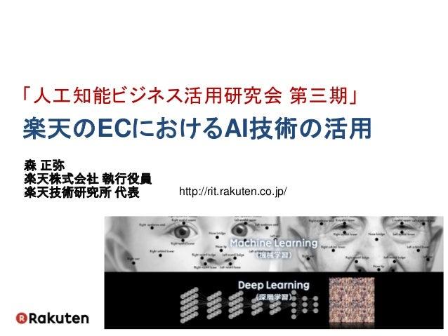 森 正弥 楽天株式会社 執行役員 楽天技術研究所 代表 http://rit.rakuten.co.jp/ 「人工知能ビジネス活用研究会 第三期」 楽天のECにおけるAI技術の活用