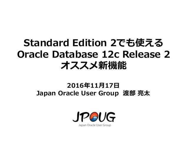 1 Standard Edition 2でも使える Oracle Database 12c Release 2 オススメ新機能 2016年11月17日 Japan Oracle User Group 渡部 亮太