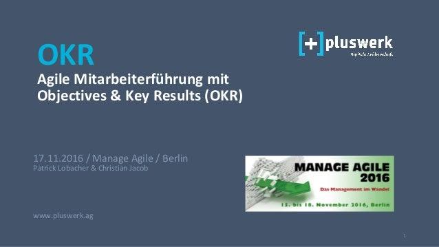 1 17.11.2016 / Manage Agile / Berlin Patrick Lobacher & Christian Jacob www.pluswerk.ag OKR Agile Mitarbeiterführung mit O...