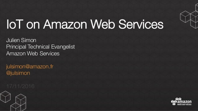 IoT on Amazon Web Services Julien Simon Principal Technical Evangelist Amazon Web Services  julsimon@amazon.fr @julsimon  ...
