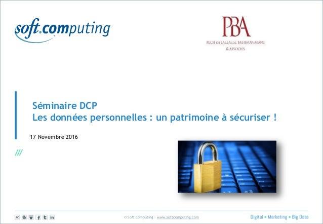 © Soft Computing – www.softcomputing.com Séminaire DCP Les données personnelles : un patrimoine à sécuriser ! 17 Novembre ...