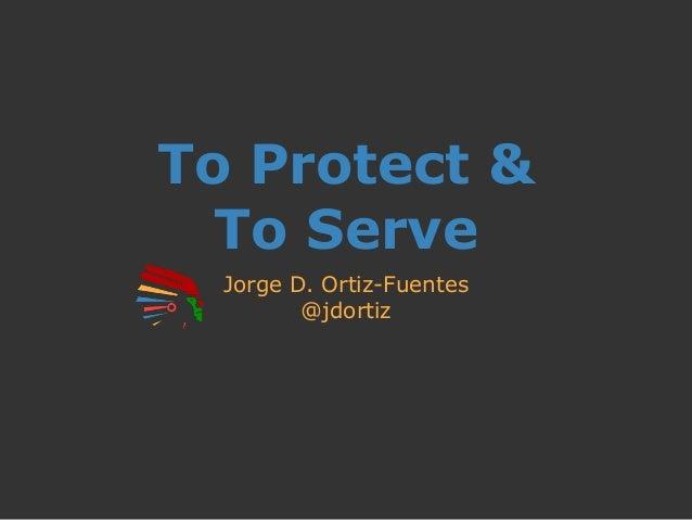 To Protect & To Serve Jorge D. Ortiz-Fuentes @jdortiz