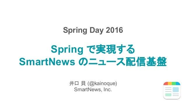 Spring で実現する SmartNews のニュース配信基盤 井口 貝 (@kainoque) SmartNews, Inc. Spring Day 2016