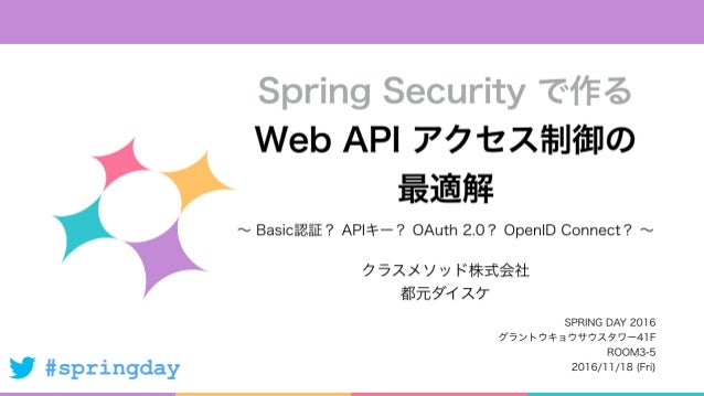 #springday ∼ Basic認証? APIキー? OAuth 2.0? OpenID Connect? ∼ Spring Security で作る Web API アクセス制御の 最適解 クラスメソッド株式会社 都元ダイスケ SPRIN...