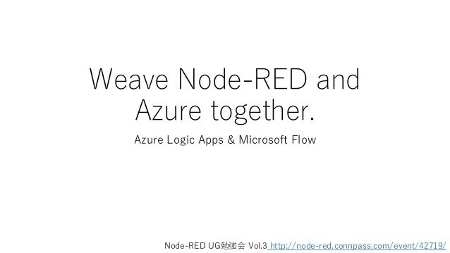 Weave Node-RED and Azure together. Azure Logic Apps & Microsoft Flow Node-RED UG勉強会 Vol.3 http://node-red.connpass.com/eve...