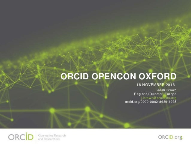 ORCID OPENCON OXFORD Josh Brown Regional Director, Europe j.brown@orcid-eu.org orcid.org/0000-0002-8689-4935 18 NOVEMBER 2...
