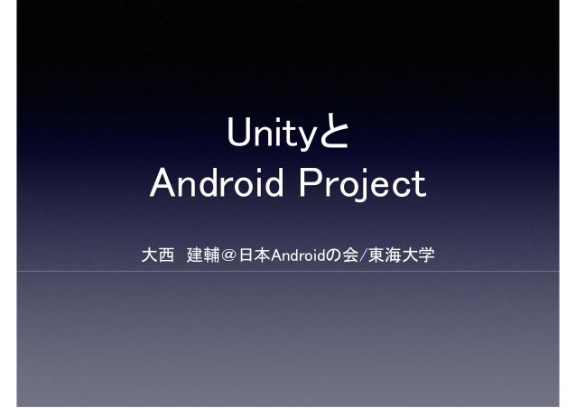 Unityと Android Project 大西 建輔@日本Androidの会/東海大学