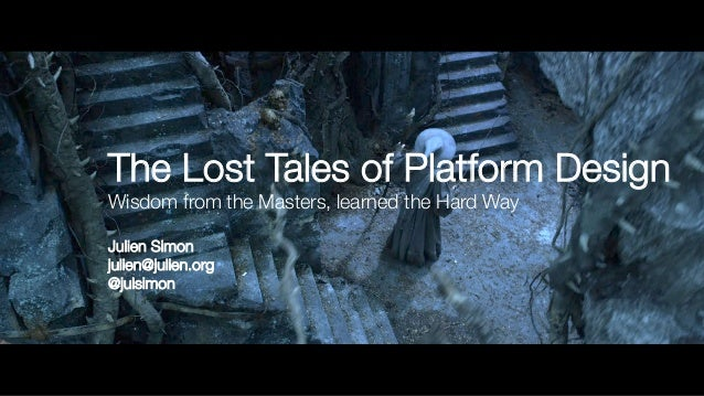 The Lost Tales of Platform Design! Wisdom from the Masters, learned the Hard Way! ! Julien Simon! julien@julien.org! @juls...
