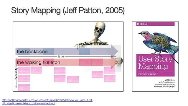 Story Mapping (Jeff Patton, 2005) http://jpattonassociates.com/wp-content/uploads/2015/01/how_you_slice_it.pdf http://jpat...