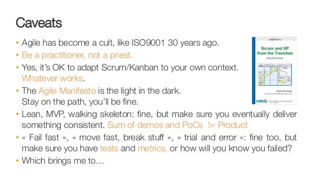 Caveats • Agile has become a cult, like ISO9001 30 years ago.  • Be a practitioner, not a priest. • Yes, it's OK to ada...