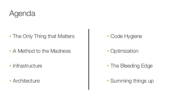 Agenda • The Only Thing that Matters • A Method to the Madness  • Infrastructure • Architecture • Code Hygiene • Opt...