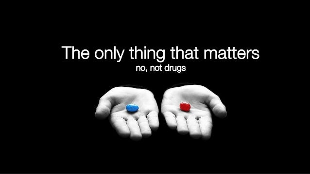 The only thing that matters! no, not drugs