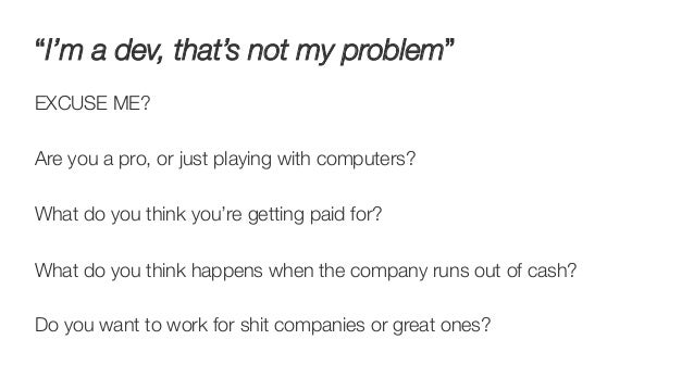 """""""I'm a dev, that's not my problem"""" EXCUSE ME?  Are you a pro, or just playing with computers?  What do you think you're ge..."""