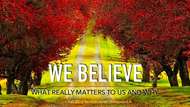 WE BELIEVE WHAT REALLY MATTERS TO US AND WHY Fall 2016 Sermon Series | EvergreenLA