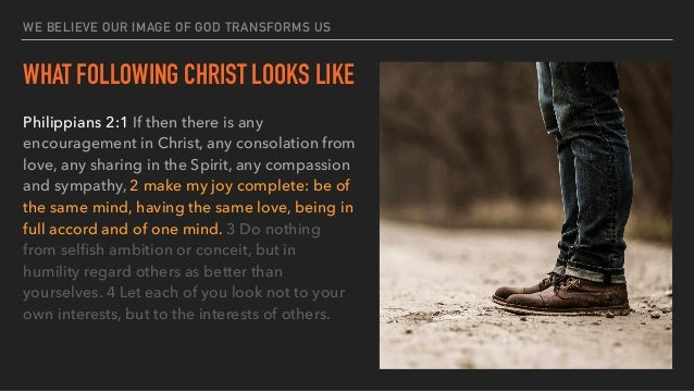 WE BELIEVE OUR IMAGE OF GOD TRANSFORMS US WHAT FOLLOWING CHRIST LOOKS LIKE Philippians 2:1 If then there is any encouragem...