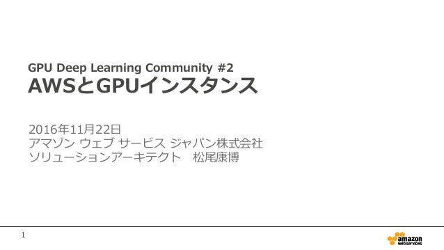 1 GPU Deep Learning Community #2 AWSとGPUインスタンス 2016年11月22日 アマゾン ウェブ サービス ジャパン株式会社 ソリューションアーキテクト 松尾康博