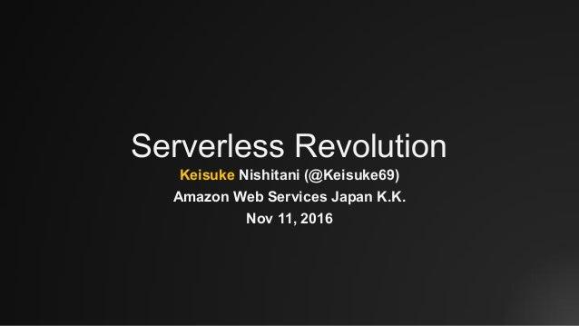 Serverless Revolution Keisuke Nishitani (@Keisuke69) Amazon Web Services Japan K.K. Nov 11, 2016