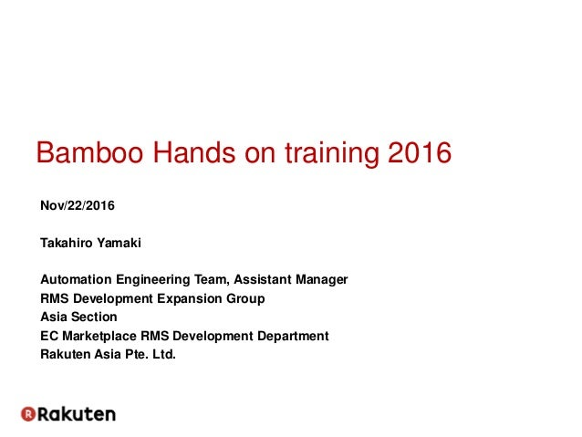 Bamboo Hands on training 2016 Nov/22/2016 Takahiro Yamaki Automation Engineering Team, Assistant Manager RMS Development E...