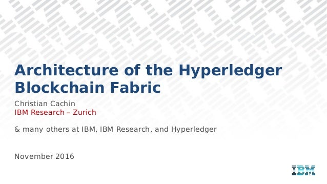 Architecture of the Hyperledger Blockchain Fabric Christian Cachin IBM Research – Zurich & many others at IBM, IBM Researc...