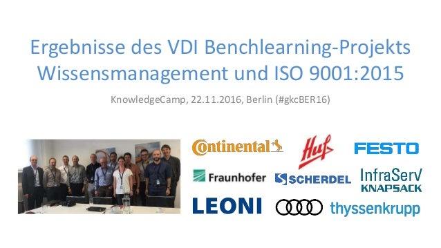 KnowledgeCamp, 22.11.2016, Berlin (#gkcBER16) Ergebnisse des VDI Benchlearning-Projekts Wissensmanagement und ISO 9001:2015