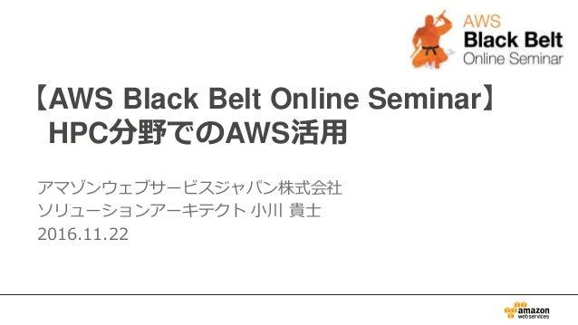 【AWS Black Belt Online Seminar】 HPC分野でのAWS活用 アマゾンウェブサービスジャパン株式会社 ソリューションアーキテクト 小川 貴士 2016.11.22